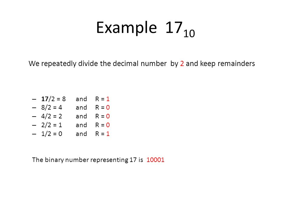 Example 1710 We repeatedly divide the decimal number by 2 and keep remainders. 17/2 = 8 and R = 1.