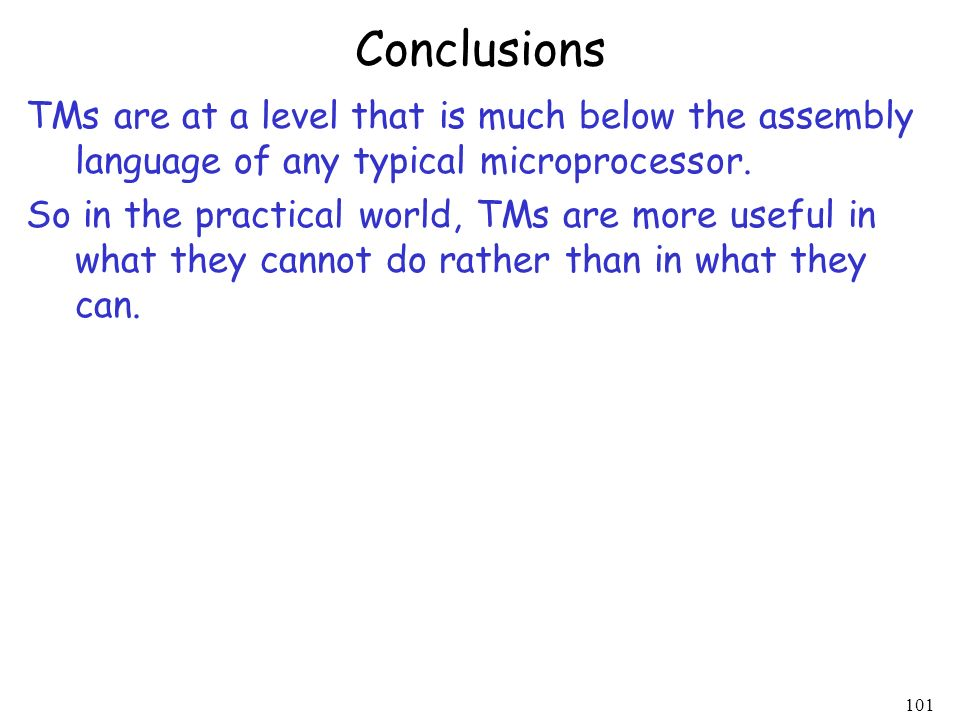 Conclusions TMs are at a level that is much below the assembly language of any typical microprocessor.