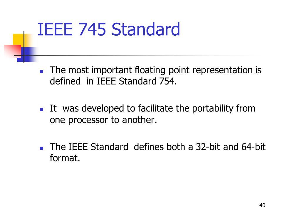 IEEE 745 Standard The most important floating point representation is defined in IEEE Standard 754.