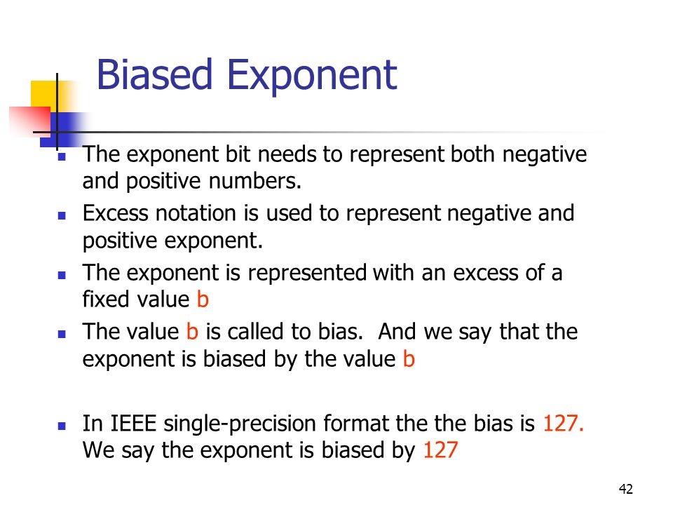 Biased Exponent The exponent bit needs to represent both negative and positive numbers.