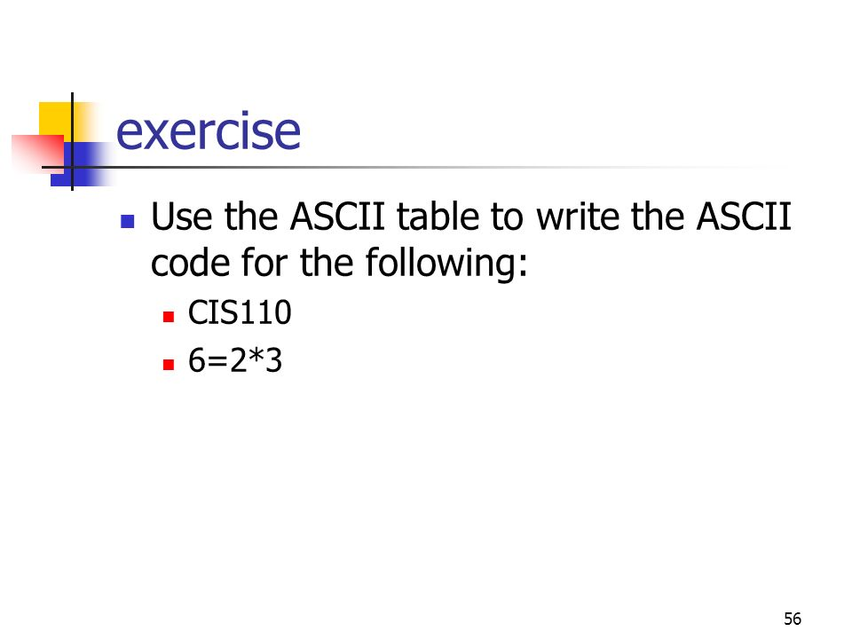 exercise Use the ASCII table to write the ASCII code for the following: CIS110 6=2*3