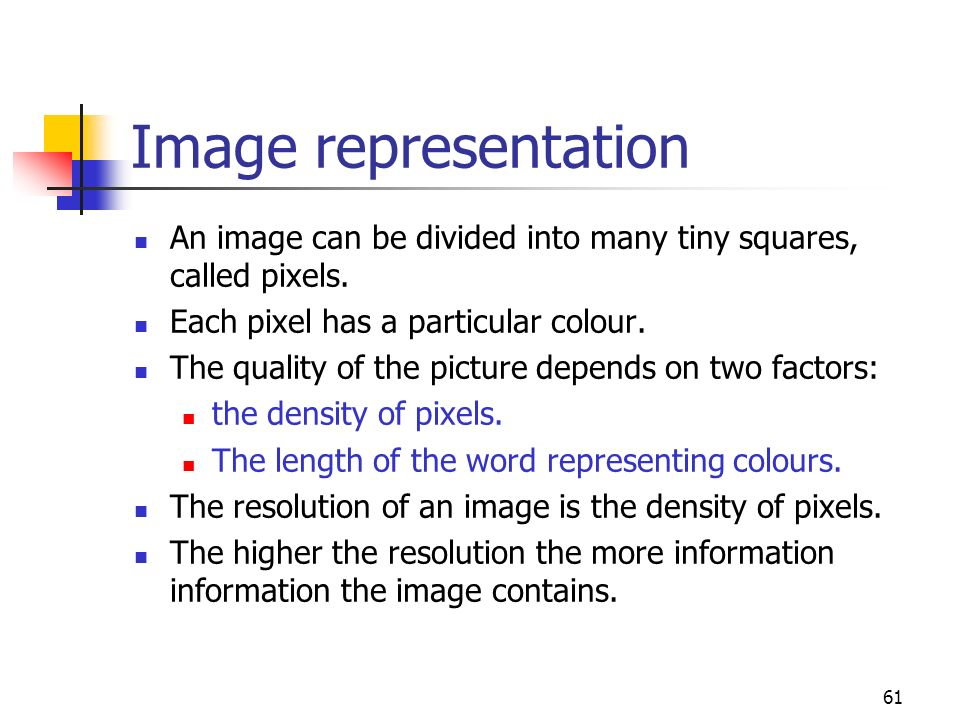 Image representation An image can be divided into many tiny squares, called pixels. Each pixel has a particular colour.