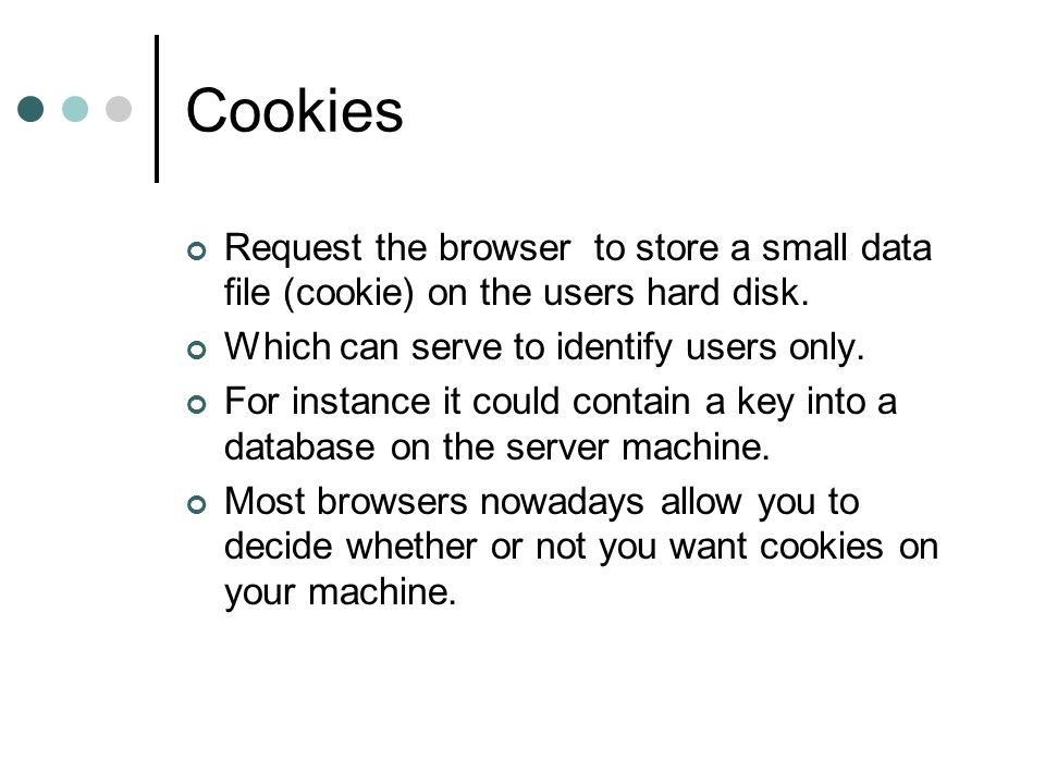 Cookies Request the browser to store a small data file (cookie) on the users hard disk. Which can serve to identify users only.