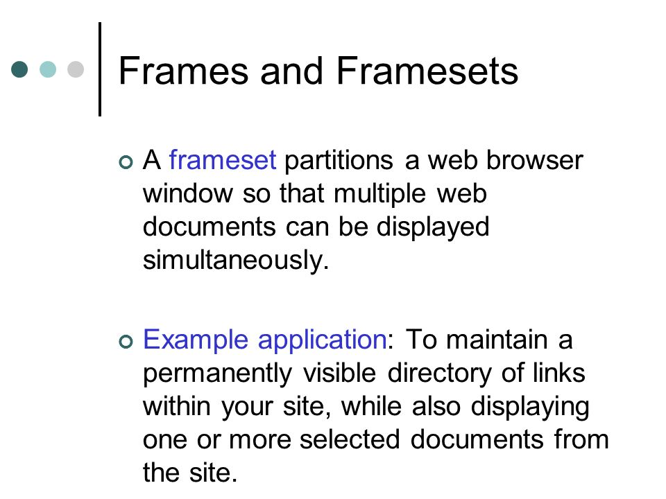 Frames and Framesets A frameset partitions a web browser window so that multiple web documents can be displayed simultaneously.
