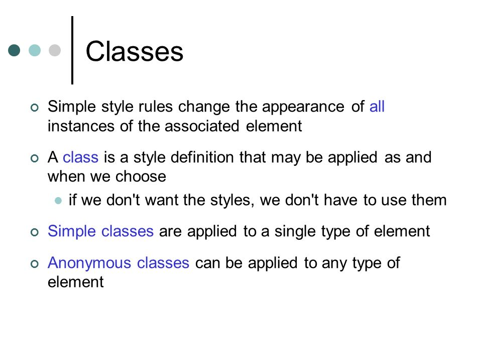 Classes Simple style rules change the appearance of all instances of the associated element.