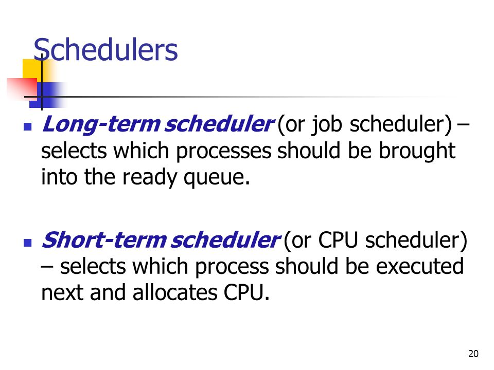 SchedulersLong-term scheduler (or job scheduler) – selects which processes should be brought into the ready queue.