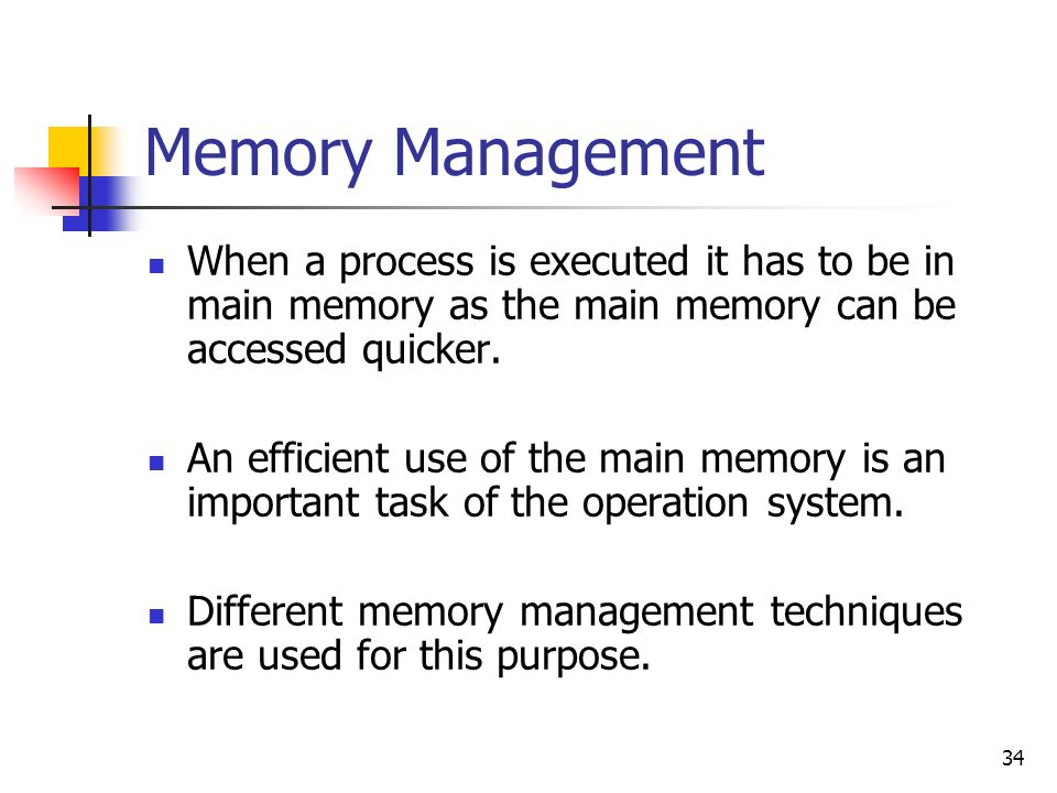 Memory Management When a process is executed it has to be in main memory as the main memory can be accessed quicker.