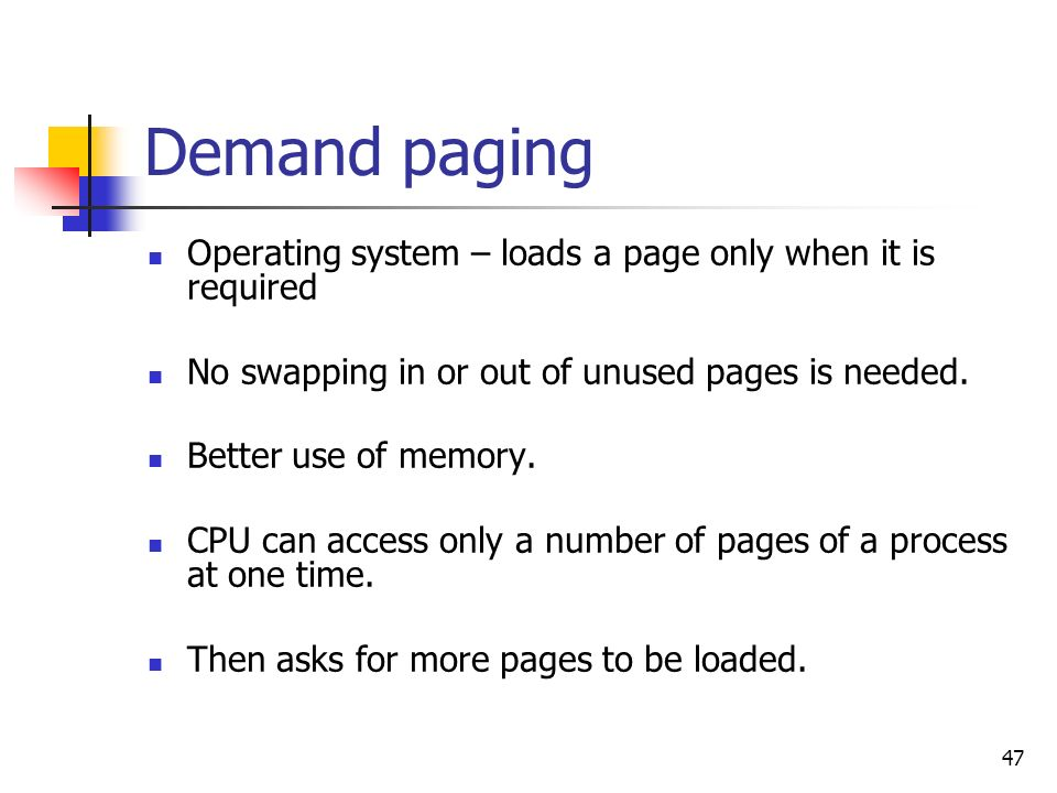 Demand paging Operating system – loads a page only when it is required