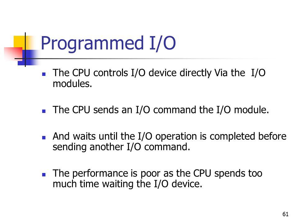 Programmed I/OThe CPU controls I/O device directly Via the I/O modules. The CPU sends an I/O command the I/O module.