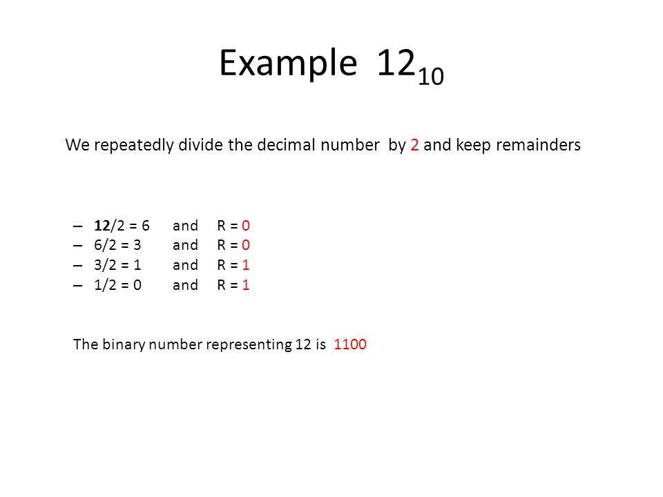 Example 1210 We repeatedly divide the decimal number by 2 and keep remainders. 12/2 = 6 and R = 0.