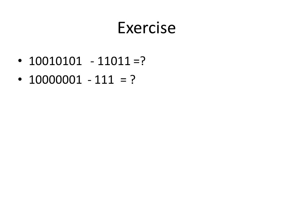 Exercise 10010101 - 11011 = 10000001 - 111 =