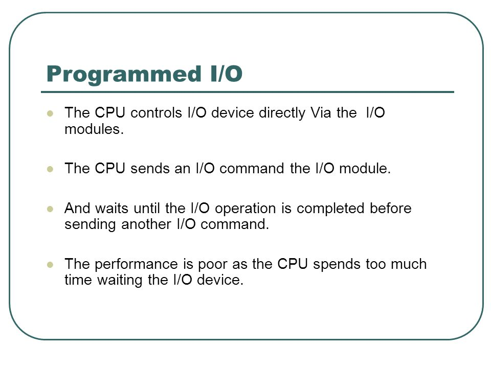Programmed I/O The CPU controls I/O device directly Via the I/O modules. The CPU sends an I/O command the I/O module.