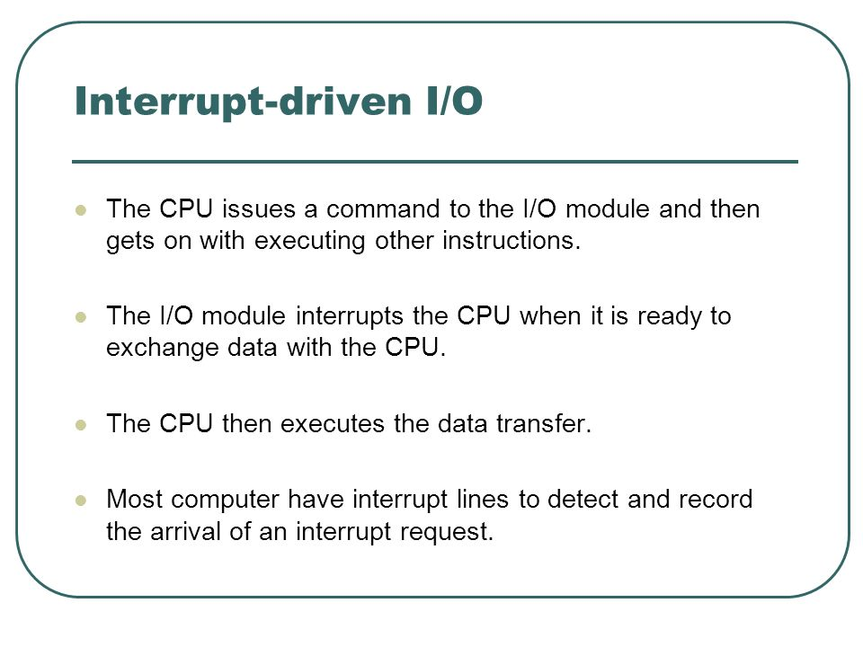 Interrupt-driven I/OThe CPU issues a command to the I/O module and then gets on with executing other instructions.
