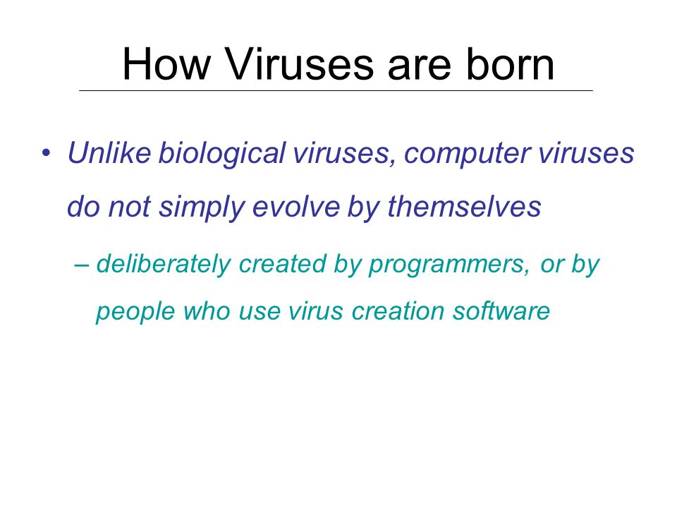 How Viruses are born Unlike biological viruses, computer viruses do not simply evolve by themselves.