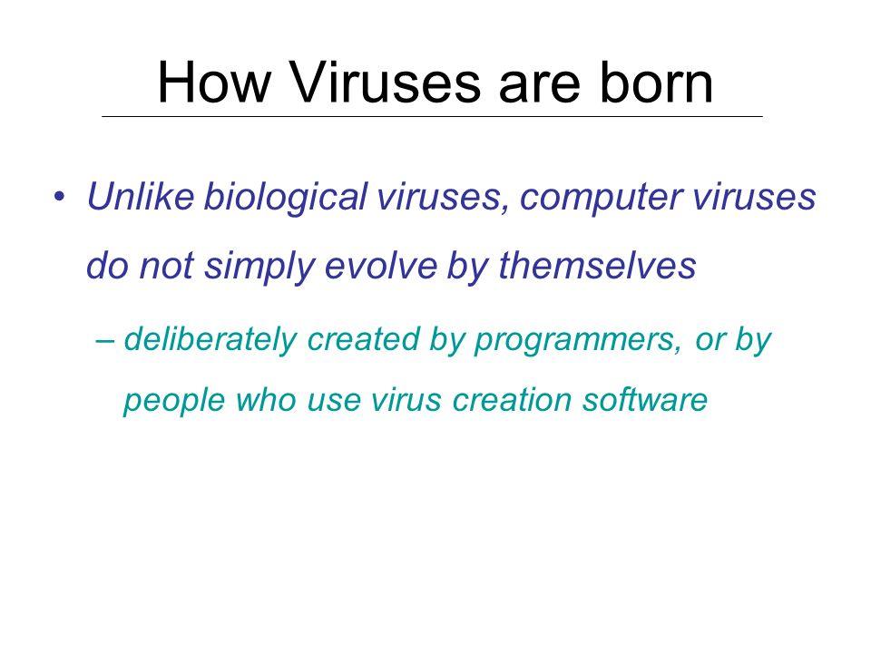 How Viruses are born Unlike biological viruses, computer viruses do not simply evolve by themselves.