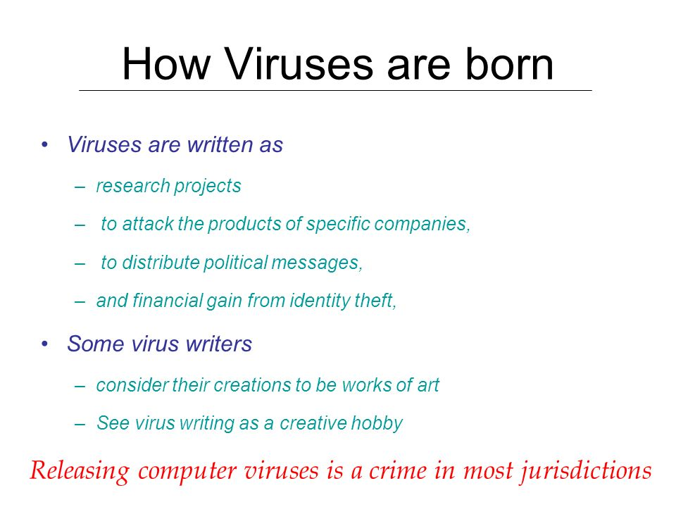 How Viruses are born Viruses are written as. research projects. to attack the products of specific companies,