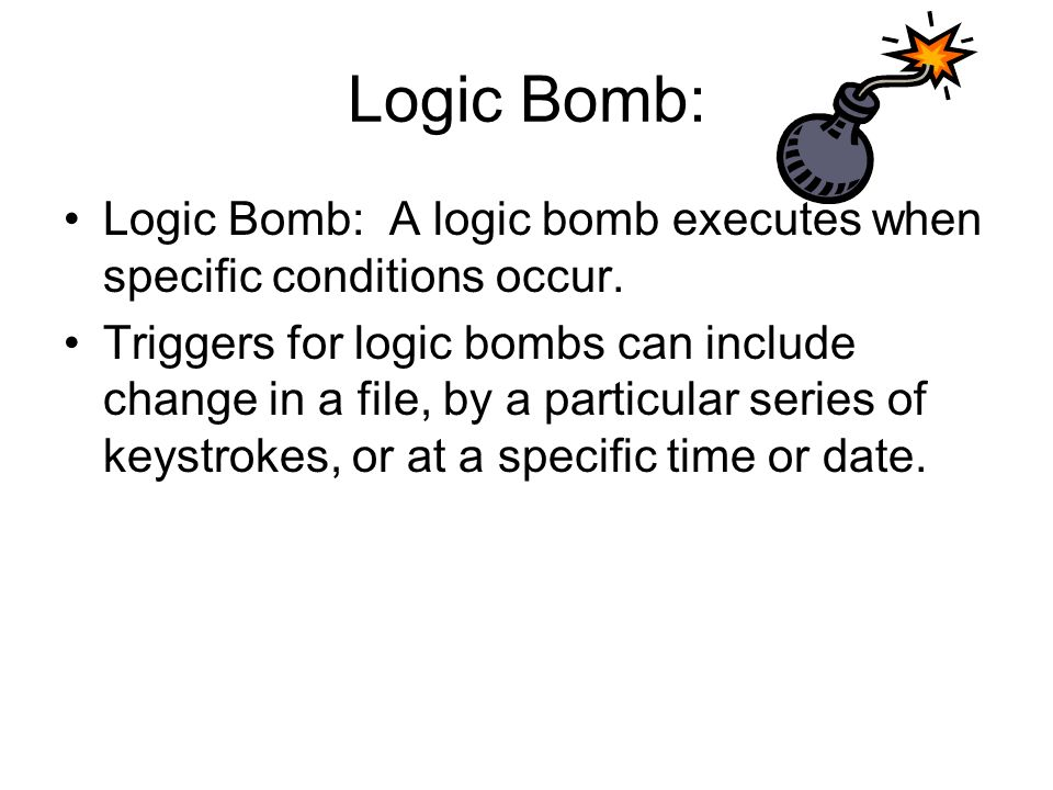Logic Bomb: Logic Bomb: A logic bomb executes when specific conditions occur.