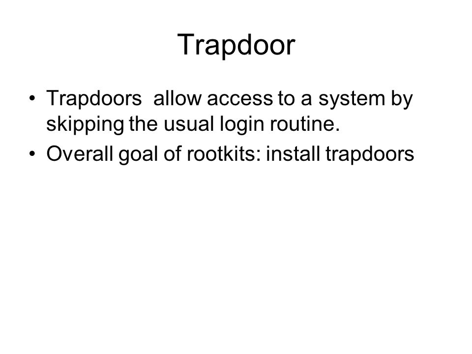 Trapdoor Trapdoors allow access to a system by skipping the usual login routine.