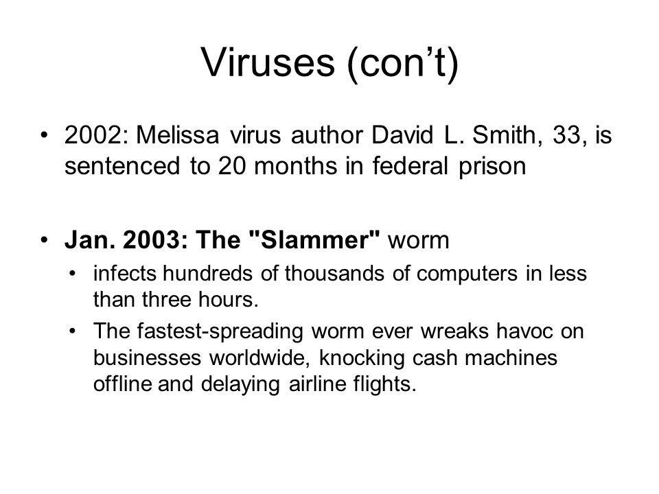 Viruses (con't) 2002: Melissa virus author David L. Smith, 33, is sentenced to 20 months in federal prison.