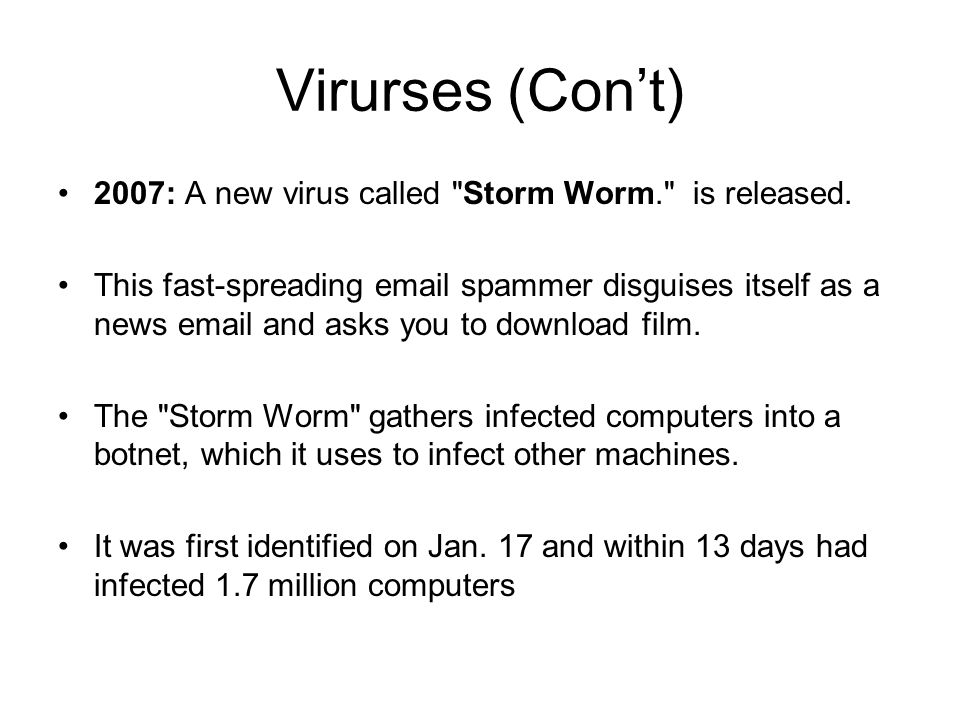Virurses (Con't) 2007: A new virus called Storm Worm. is released.