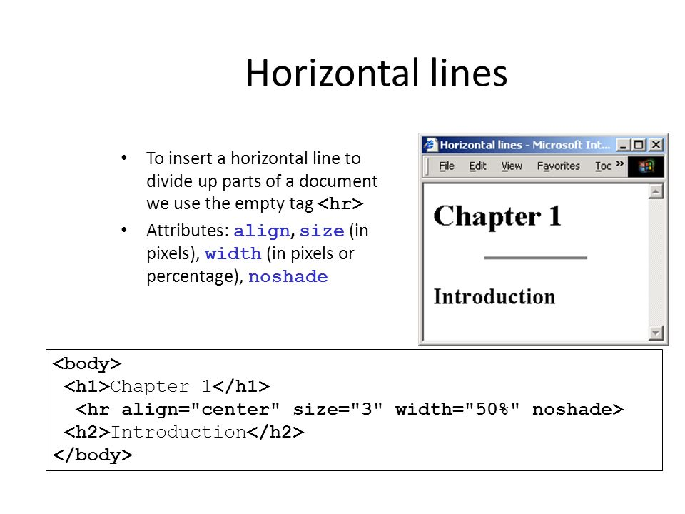 Horizontal lines To insert a horizontal line to divide up parts of a document we use the empty tag <hr>