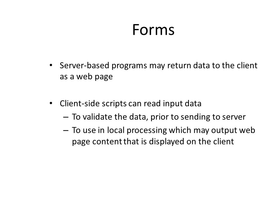 Forms Server-based programs may return data to the client as a web page. Client-side scripts can read input data.