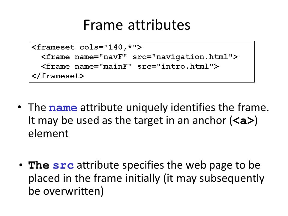 Frame attributes <frameset cols= 140,* > <frame name= navF src= navigation.html > <frame name= mainF src= intro.html >