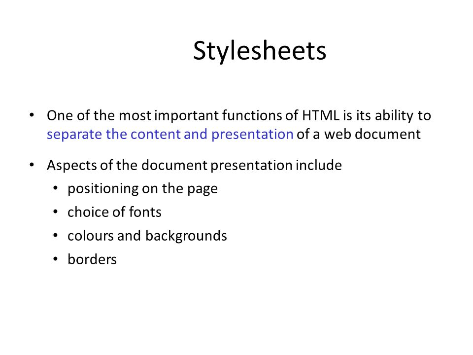 Stylesheets One of the most important functions of HTML is its ability to separate the content and presentation of a web document.