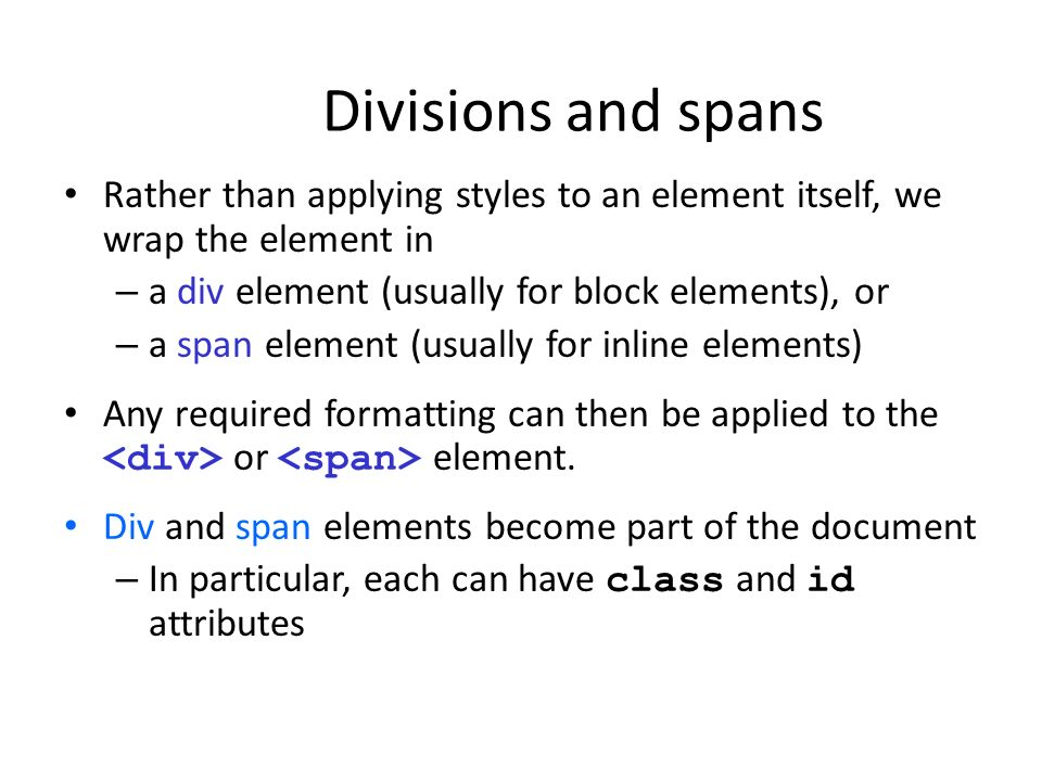 Divisions and spans Rather than applying styles to an element itself, we wrap the element in. a div element (usually for block elements), or.