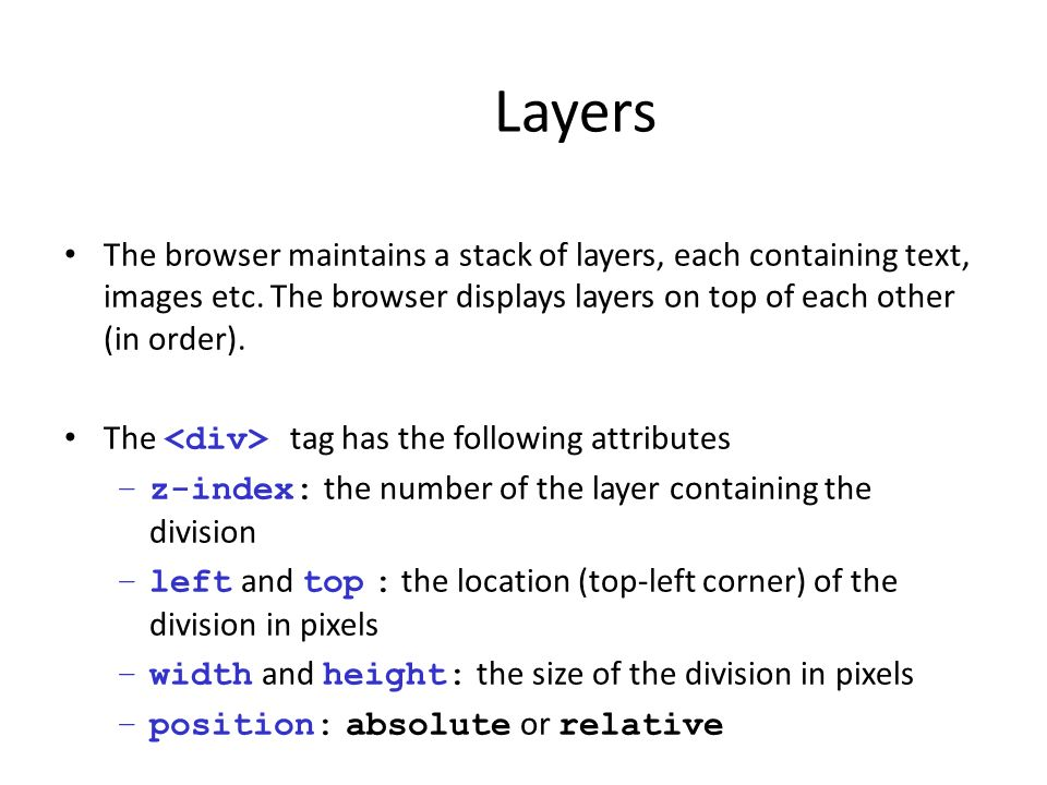 Layers The browser maintains a stack of layers, each containing text, images etc. The browser displays layers on top of each other (in order).
