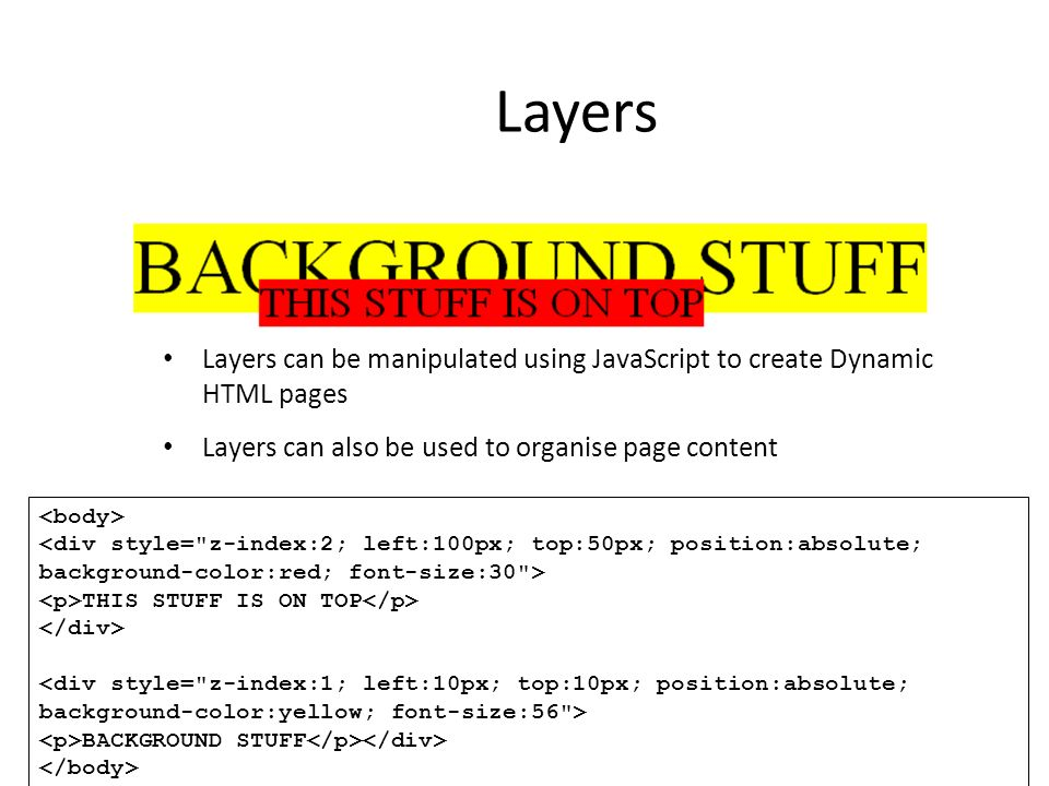 Layers Layers can be manipulated using JavaScript to create Dynamic HTML pages. Layers can also be used to organise page content.