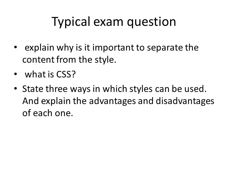 Typical exam question explain why is it important to separate the content from the style. what is CSS