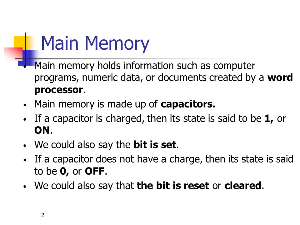 Main Memory Main memory holds information such as computer programs, numeric data, or documents created by a word processor.
