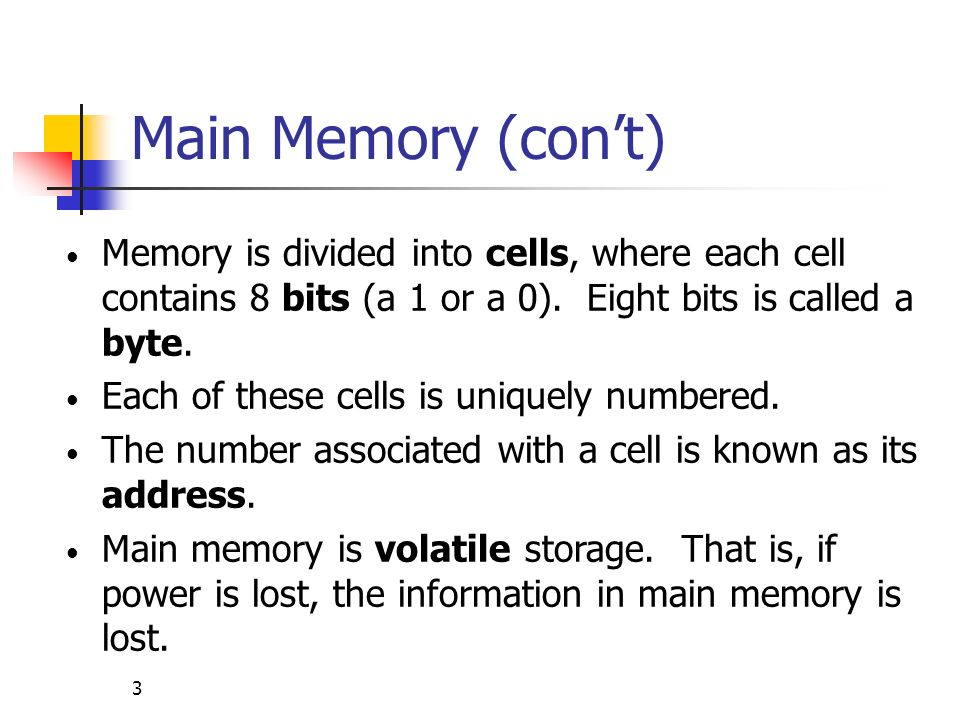 Main Memory (con't) Memory is divided into cells, where each cell contains 8 bits (a 1 or a 0). Eight bits is called a byte.