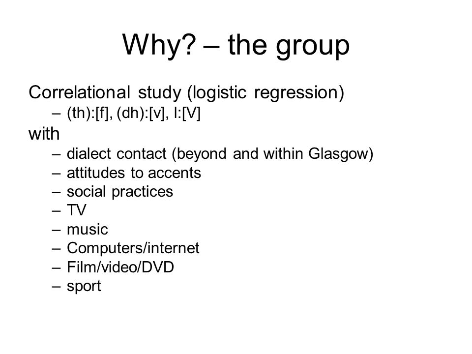 Why – the group Correlational study (logistic regression) with