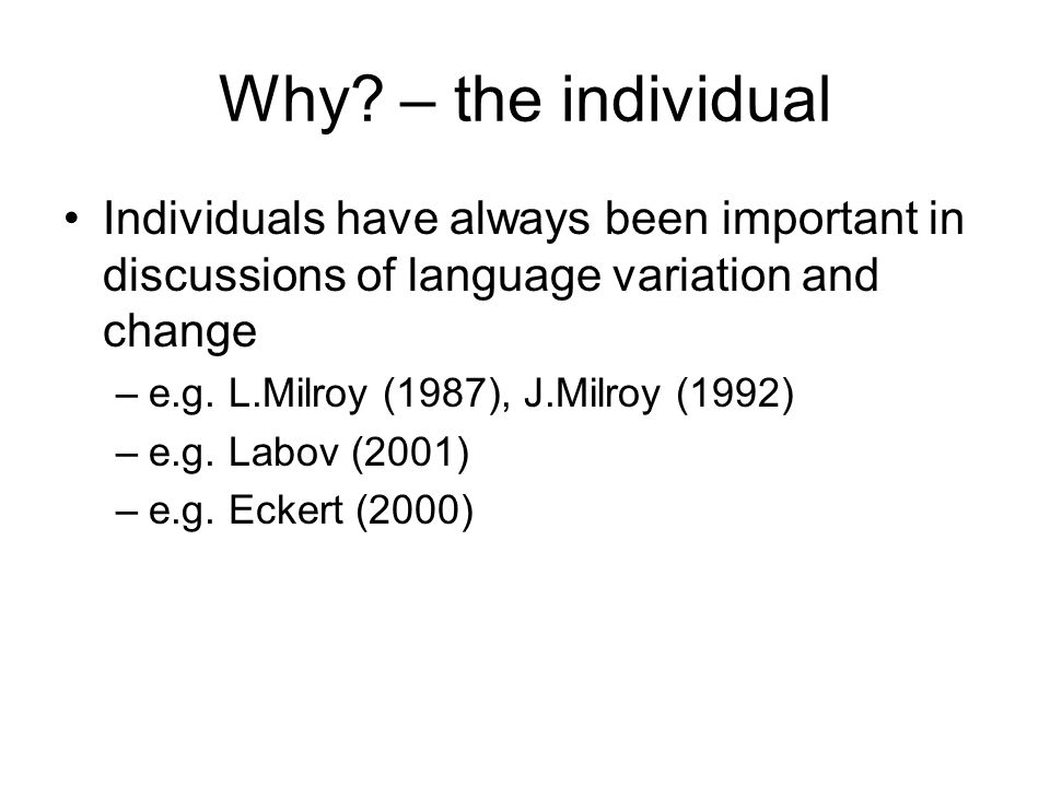Why – the individual Individuals have always been important in discussions of language variation and change.