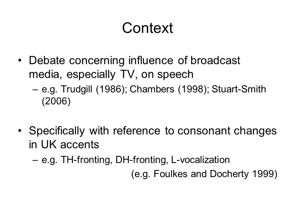 Context Debate concerning influence of broadcast media, especially TV, on speech. e.g. Trudgill (1986); Chambers (1998); Stuart-Smith (2006)