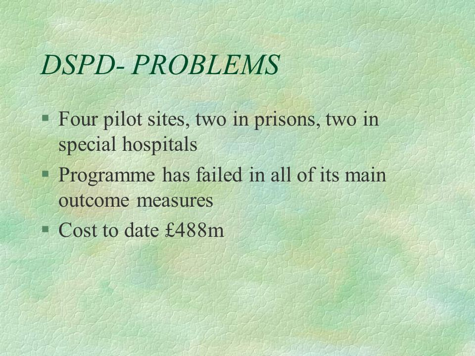 DSPD- PROBLEMS Four pilot sites, two in prisons, two in special hospitals. Programme has failed in all of its main outcome measures.