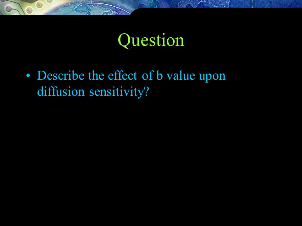 Question Describe the effect of b value upon diffusion sensitivity