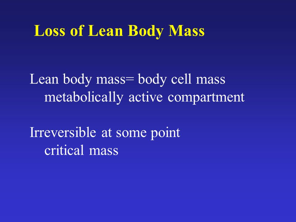 Loss of Lean Body Mass Lean body mass= body cell mass