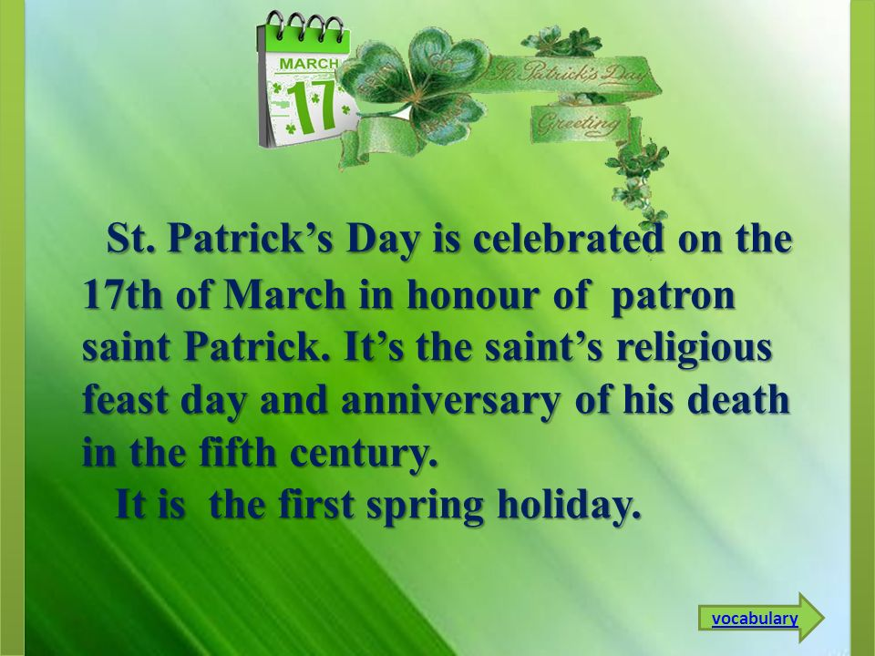 St. Patrick's Day is celebrated on the 17th of March in honour of patron saint Patrick. It's the saint's religious feast day and anniversary of his death in the fifth century.