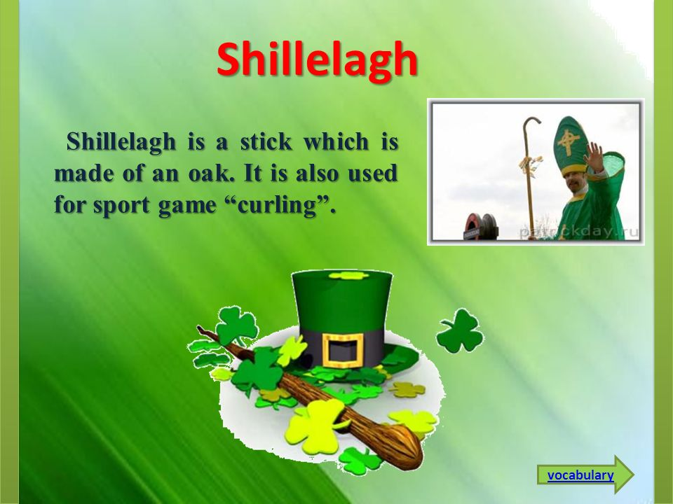 Shillelagh Shillelagh is a stick which is made of an oak. It is also used for sport game curling .