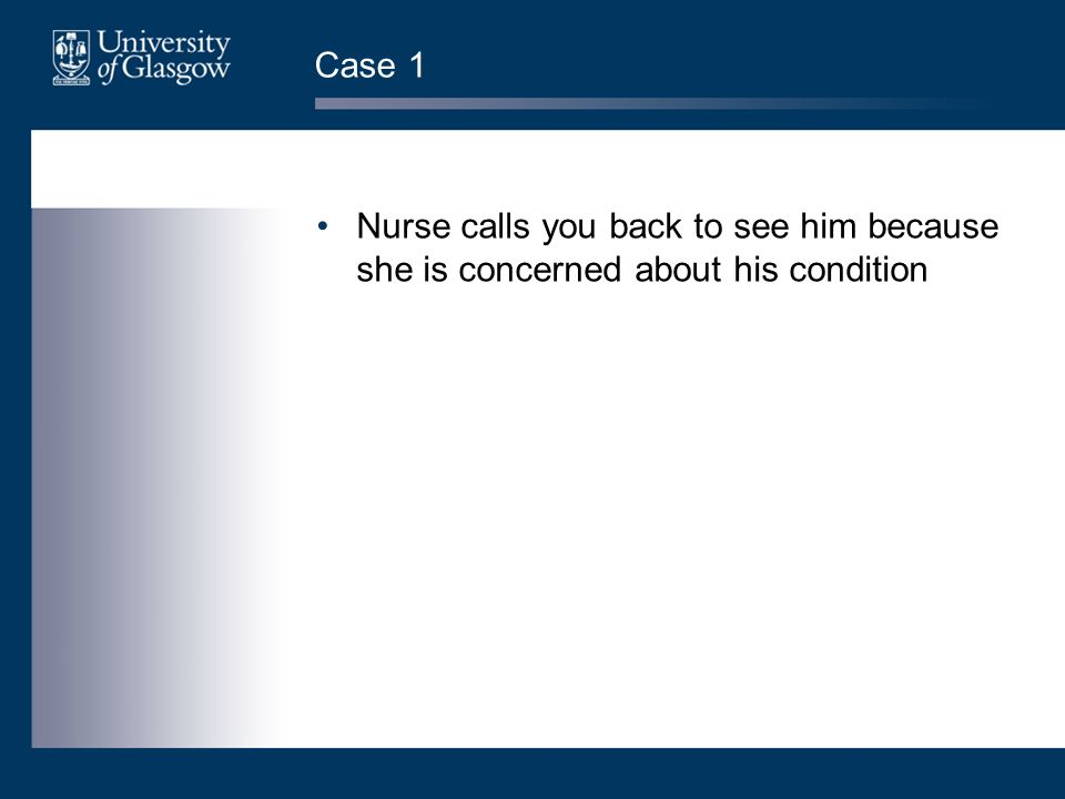 Case 1 Nurse calls you back to see him because she is concerned about his condition. Ask them what kind of things they should be doing now