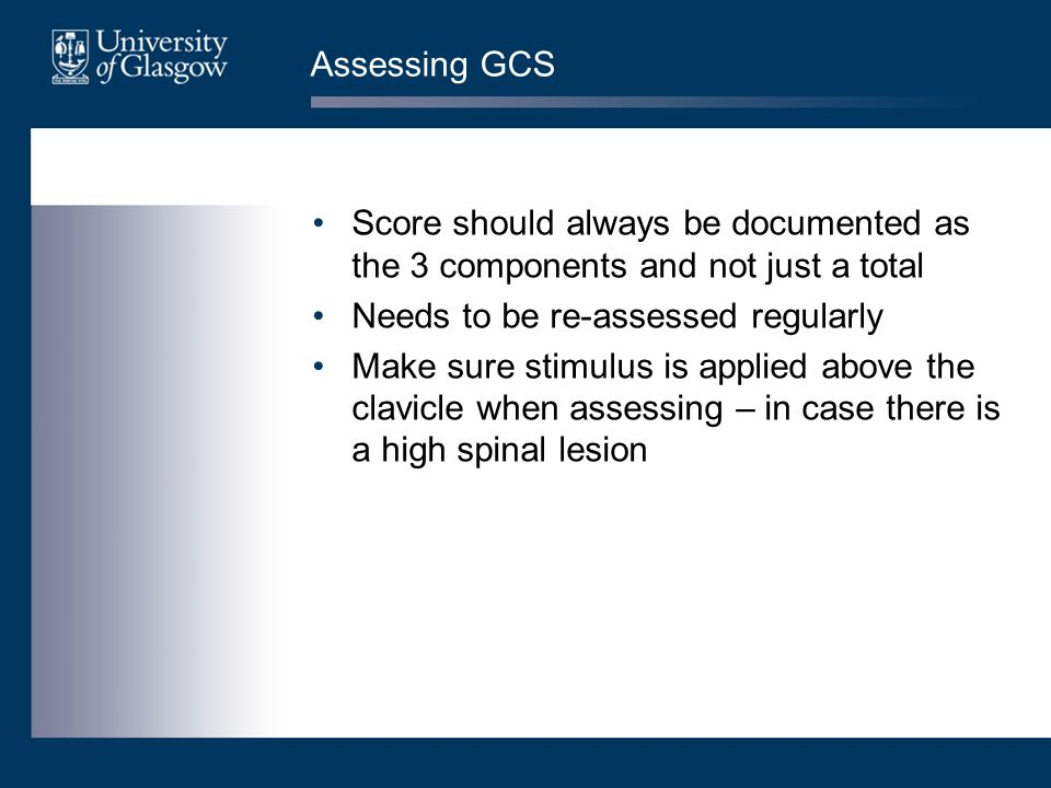 Assessing GCS Score should always be documented as the 3 components and not just a total. Needs to be re-assessed regularly.