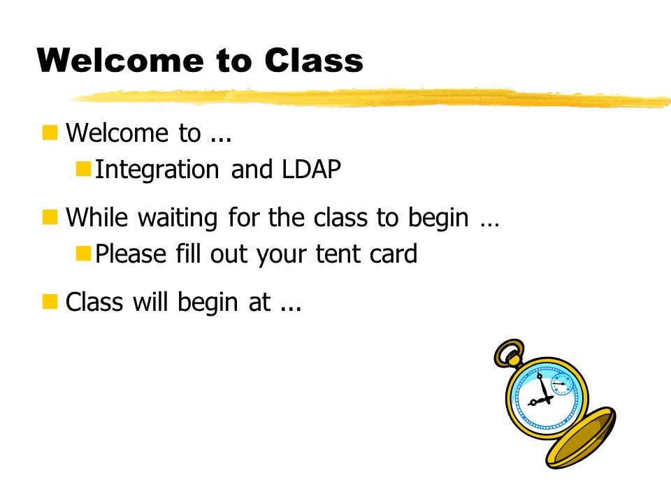 Welcome to Class Welcome to ... Integration and LDAP