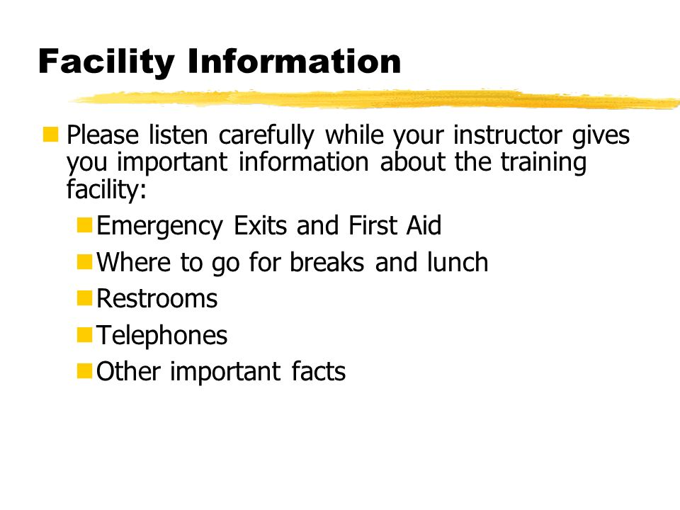 Facility Information Please listen carefully while your instructor gives you important information about the training facility: