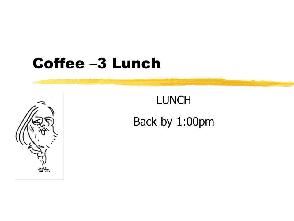 Coffee –3 Lunch LUNCH Back by 1:00pm