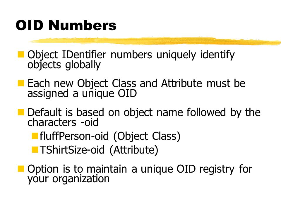 OID Numbers Object IDentifier numbers uniquely identify objects globally. Each new Object Class and Attribute must be assigned a unique OID.