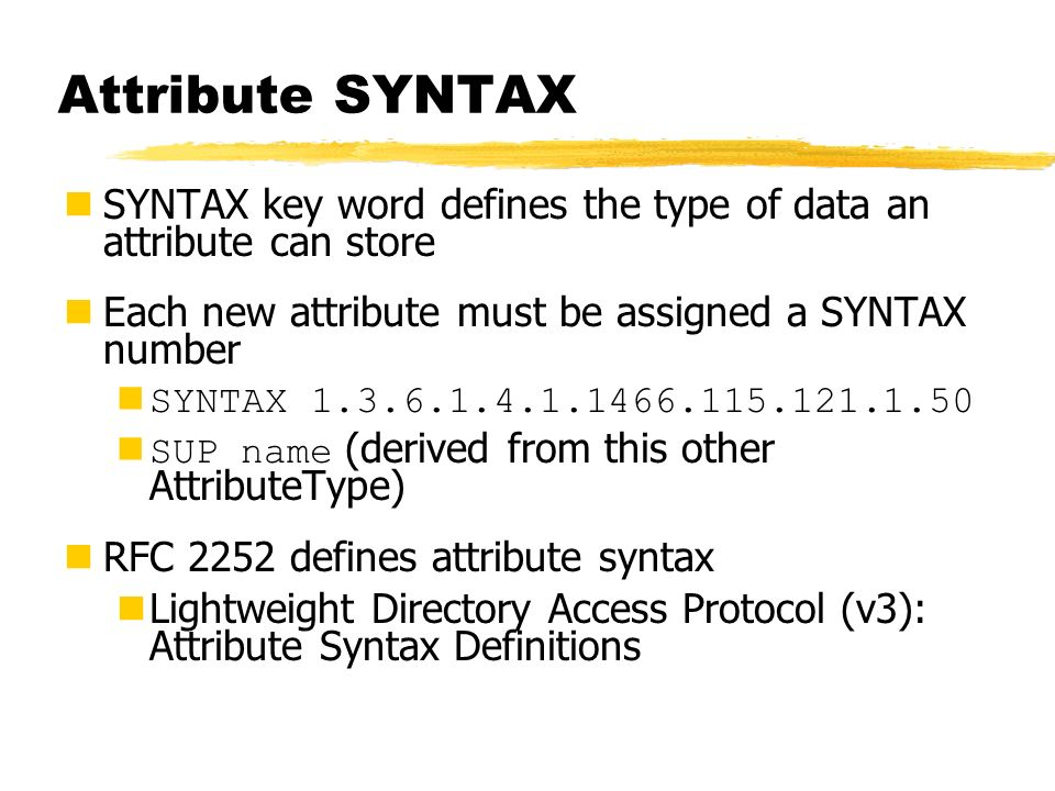 Attribute SYNTAX SYNTAX key word defines the type of data an attribute can store. Each new attribute must be assigned a SYNTAX number.