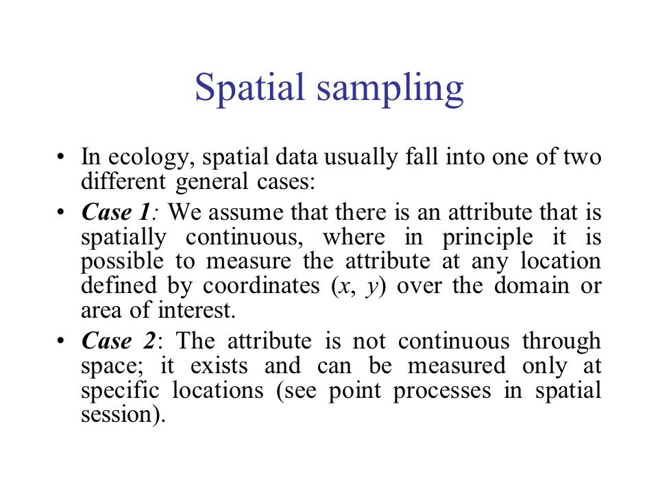 Spatial sampling In ecology, spatial data usually fall into one of two different general cases: